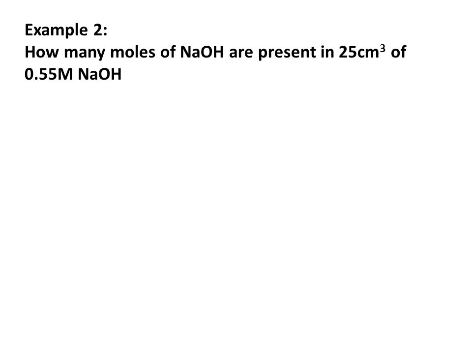 Example 2: How many moles of NaOH are present in 25cm3 of 0.55M NaOH