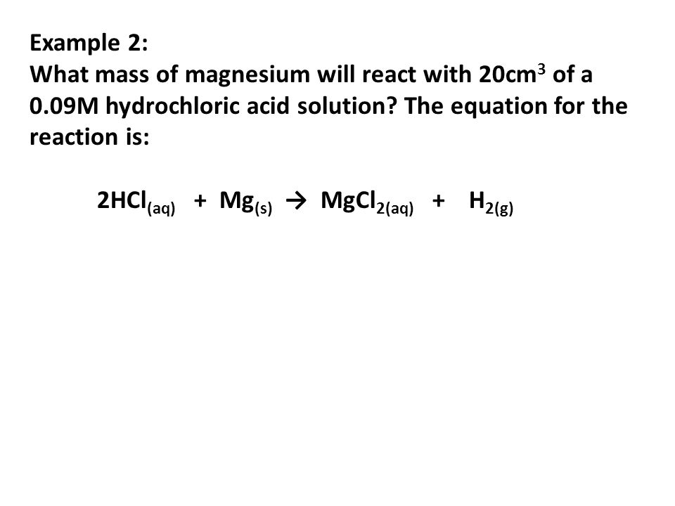 Example 2: What mass of magnesium will react with 20cm3 of a 0.09M hydrochloric acid solution The equation for the reaction is: