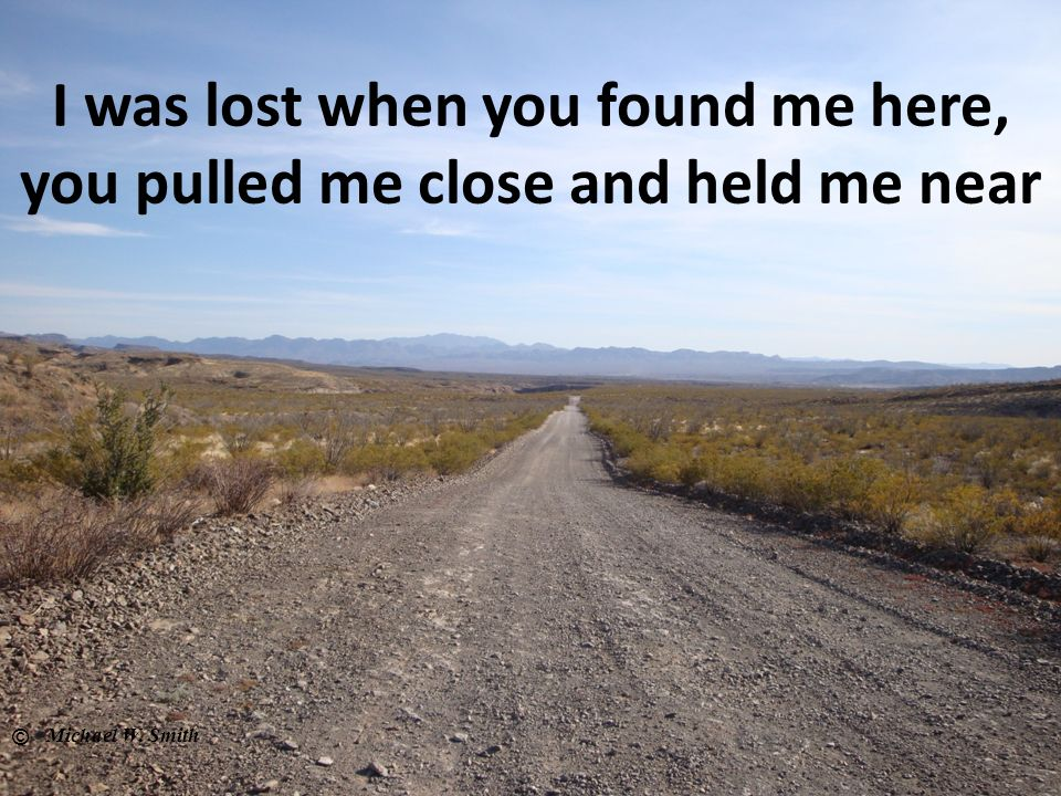 I was lost when you found me here, you pulled me close and held me near