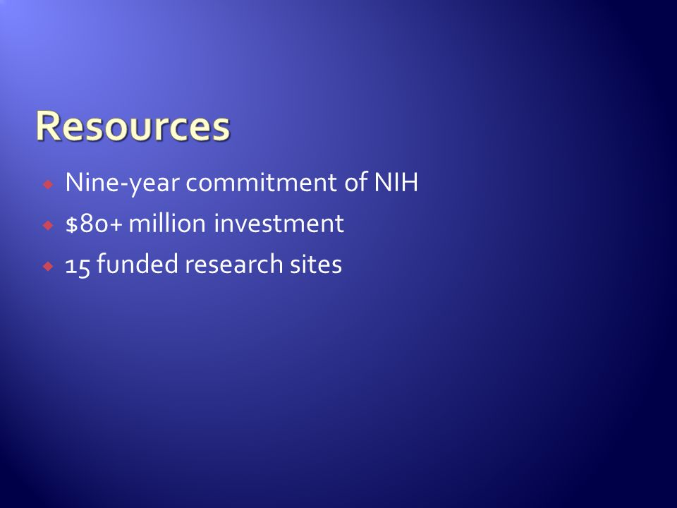 Resources Nine-year commitment of NIH $80+ million investment