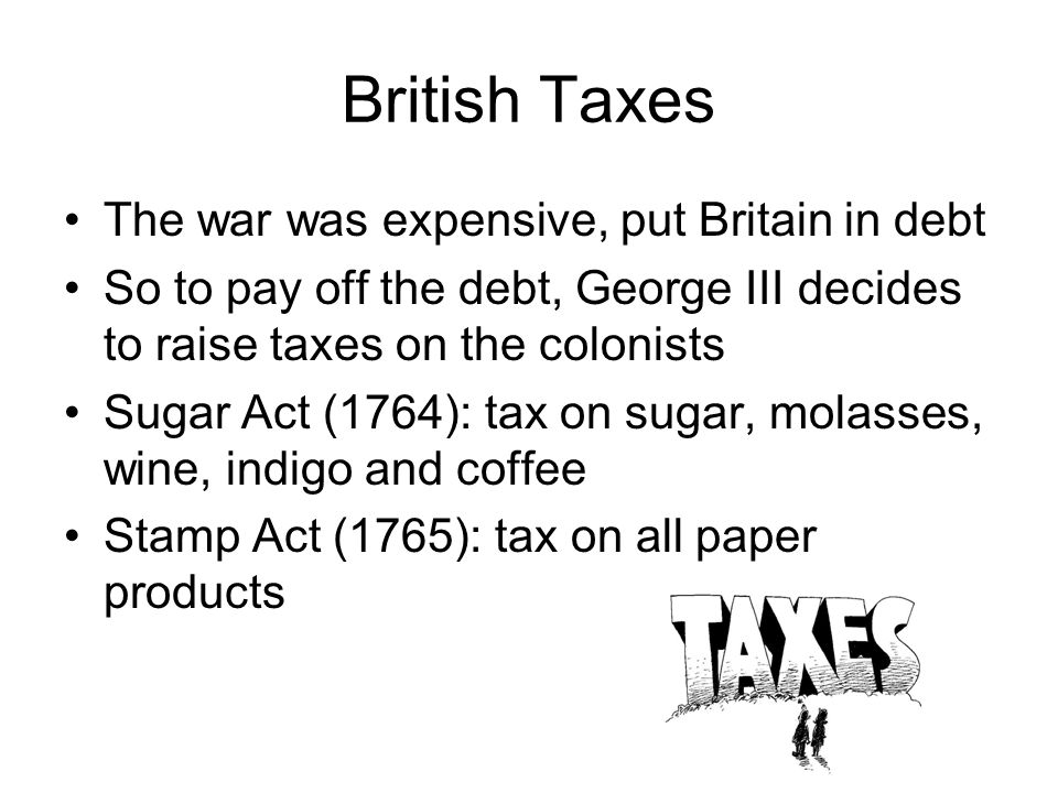 British Taxes The war was expensive, put Britain in debt
