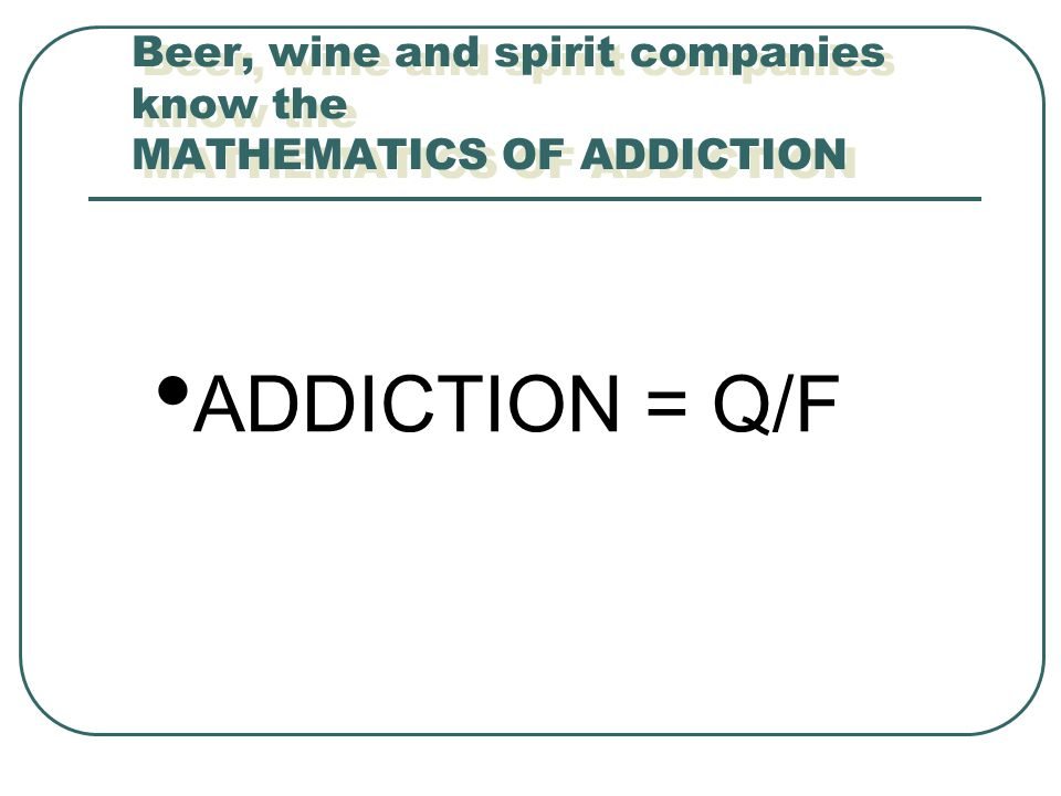 Beer, wine and spirit companies know the MATHEMATICS OF ADDICTION