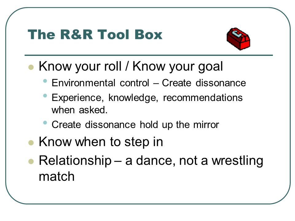 The R&R Tool Box Know your roll / Know your goal Know when to step in