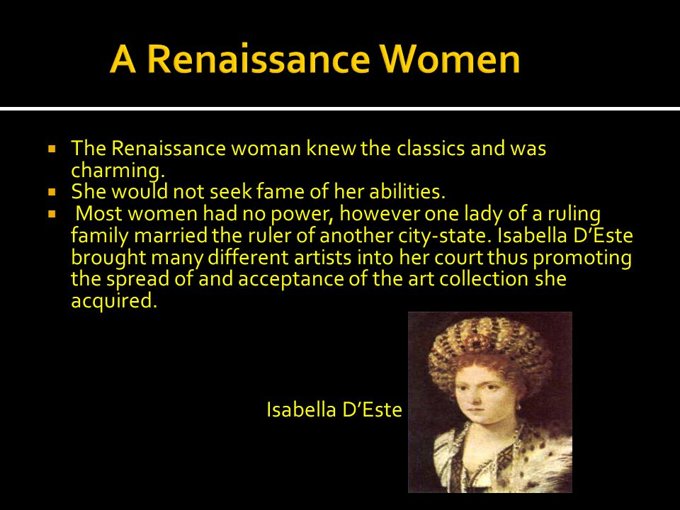A Renaissance Women The Renaissance woman knew the classics and was charming. She would not seek fame of her abilities.