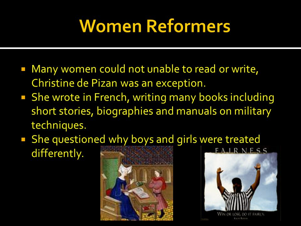 Women Reformers Many women could not unable to read or write, Christine de Pizan was an exception.