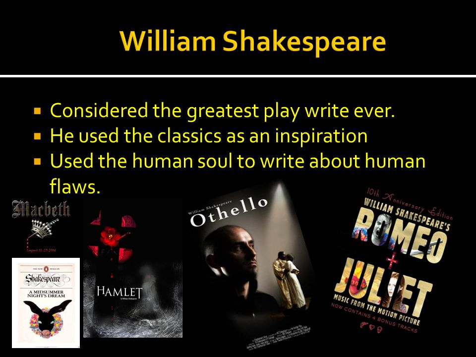 William Shakespeare Considered the greatest play write ever.