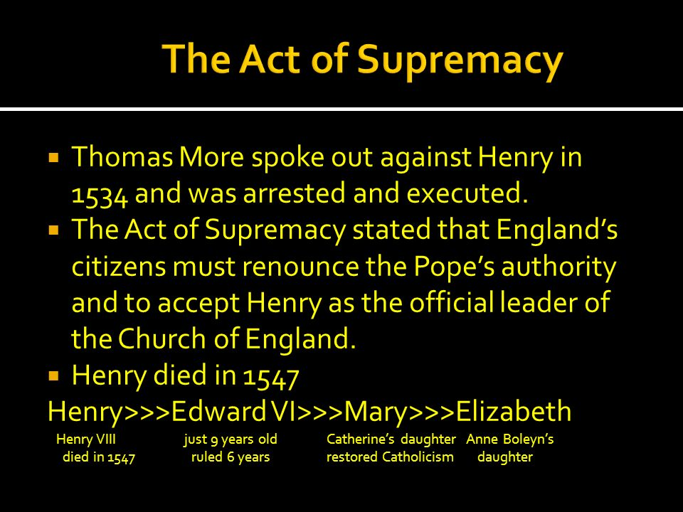 The Act of Supremacy Thomas More spoke out against Henry in 1534 and was arrested and executed.