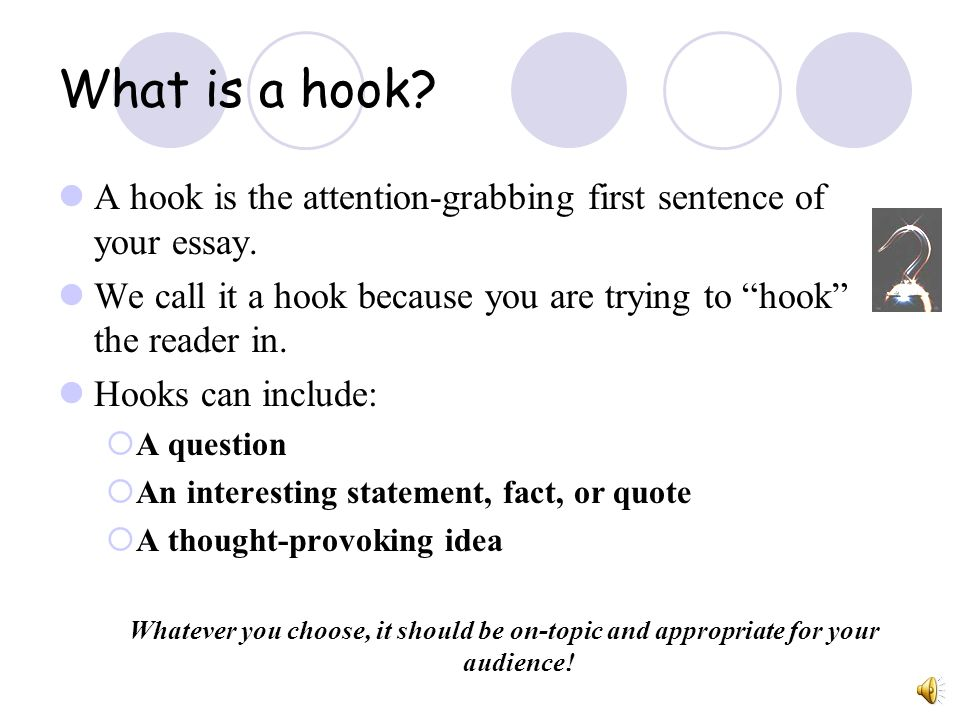 What is a hook A hook is the attention-grabbing first sentence of your essay. We call it a hook because you are trying to hook the reader in.