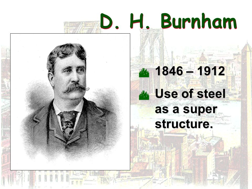 D. H. Burnham 1846 – 1912 Use of steel as a super structure.