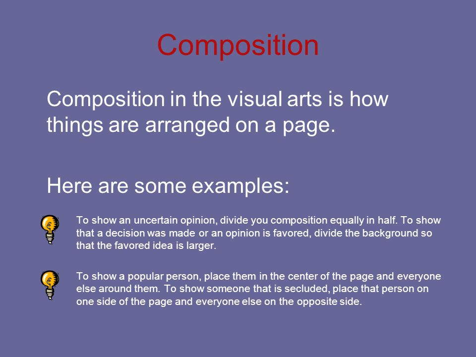 Composition Composition in the visual arts is how things are arranged on a page. Here are some examples: