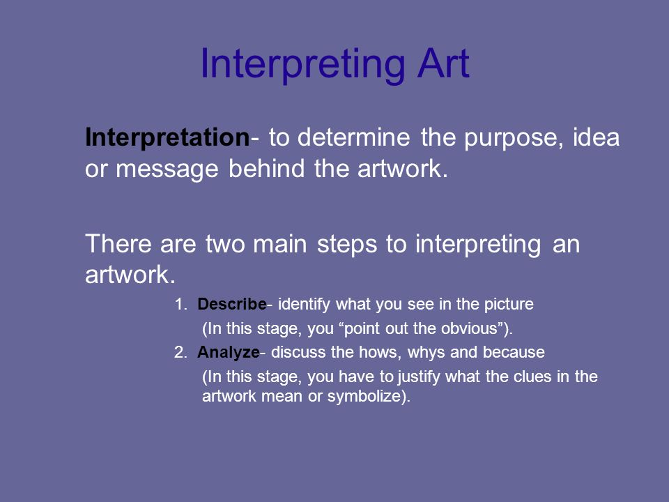 Interpreting Art Interpretation- to determine the purpose, idea or message behind the artwork. There are two main steps to interpreting an artwork.