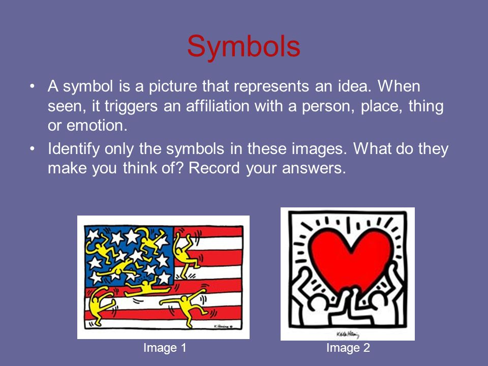 Symbols A symbol is a picture that represents an idea. When seen, it triggers an affiliation with a person, place, thing or emotion.