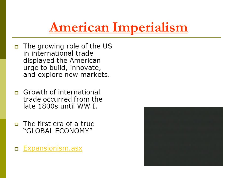 American Imperialism The growing role of the US in international trade displayed the American urge to build, innovate, and explore new markets.