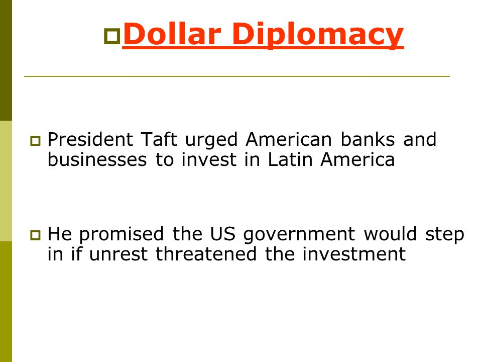 Dollar Diplomacy President Taft urged American banks and businesses to invest in Latin America.
