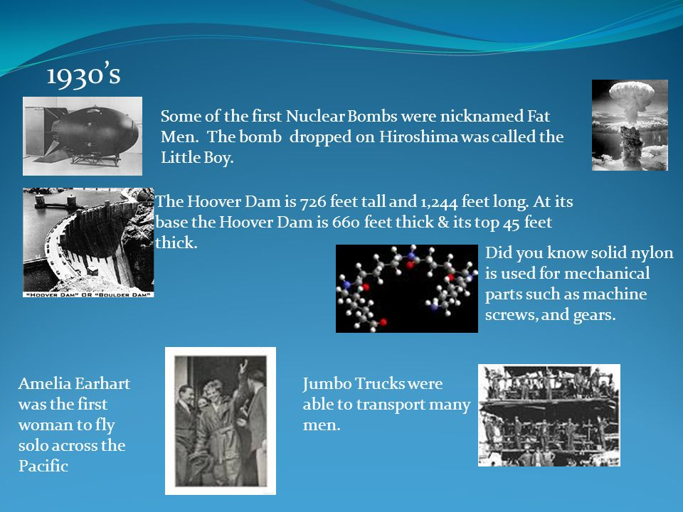 1930's Some of the first Nuclear Bombs were nicknamed Fat Men. The bomb dropped on Hiroshima was called the Little Boy.