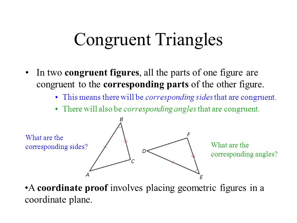 Congruent Triangles In two congruent figures, all the parts of one figure are congruent to the corresponding parts of the other figure.