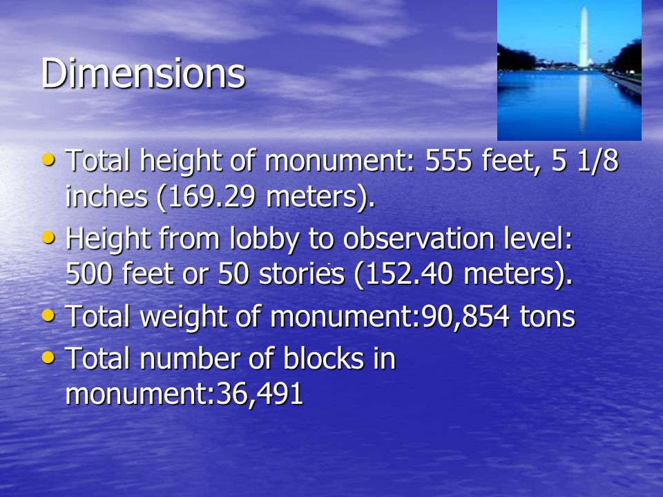 Dimensions Total height of monument: 555 feet, 5 1/8 inches (169.29 meters).