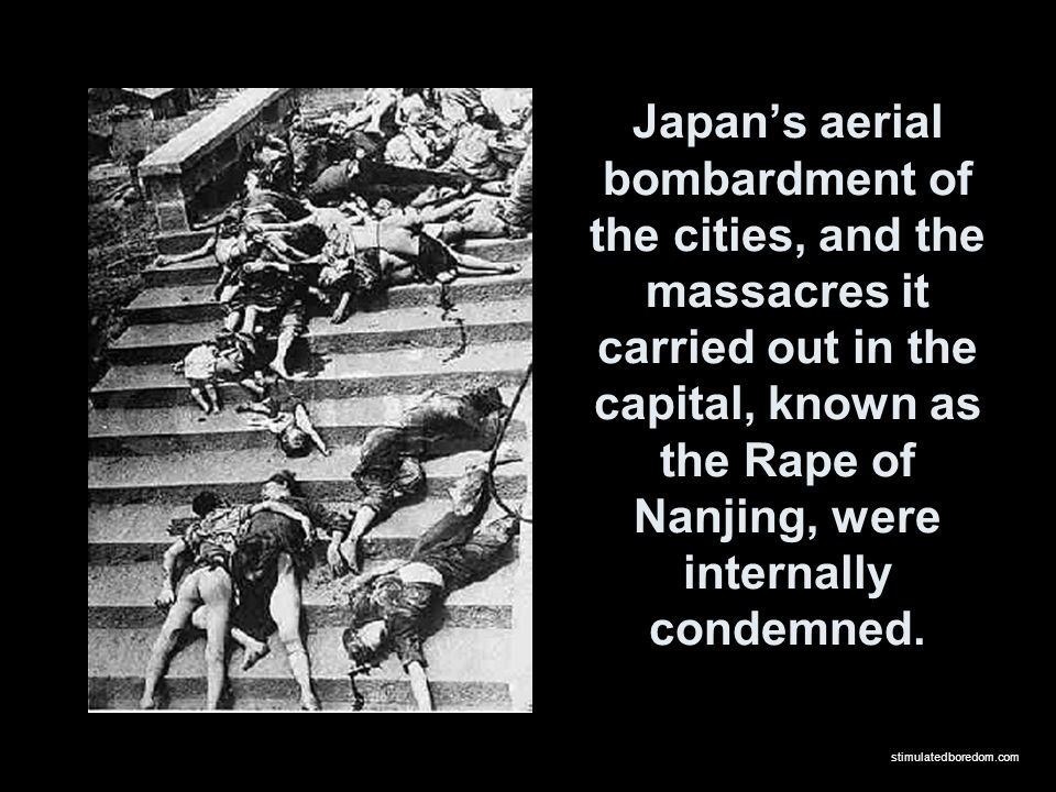 Japan's aerial bombardment of the cities, and the massacres it carried out in the capital, known as the Rape of Nanjing, were internally condemned.
