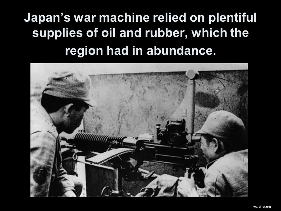 Japan's war machine relied on plentiful supplies of oil and rubber, which the region had in abundance.