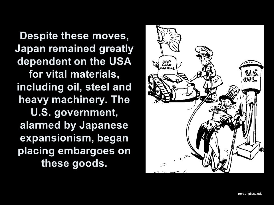 Despite these moves, Japan remained greatly dependent on the USA for vital materials, including oil, steel and heavy machinery. The U.S. government, alarmed by Japanese expansionism, began placing embargoes on these goods.
