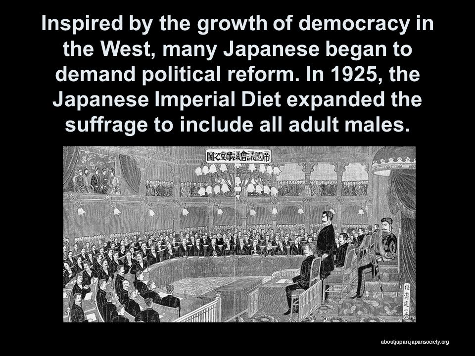 Inspired by the growth of democracy in the West, many Japanese began to demand political reform. In 1925, the Japanese Imperial Diet expanded the suffrage to include all adult males.