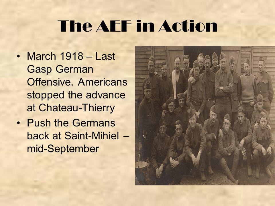 The AEF in Action March 1918 – Last Gasp German Offensive. Americans stopped the advance at Chateau-Thierry.