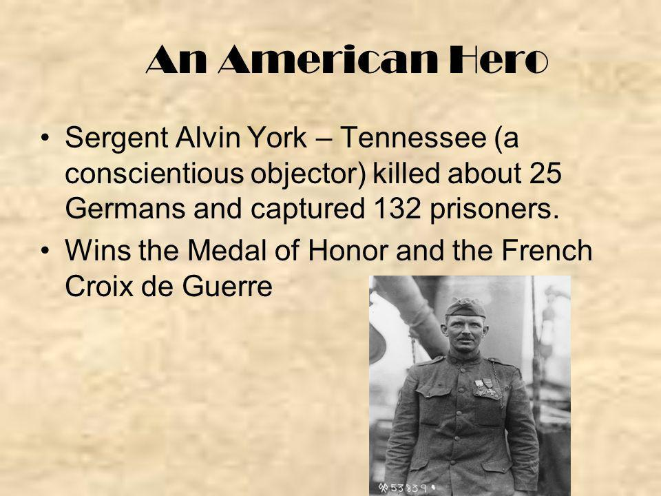 An American Hero Sergent Alvin York – Tennessee (a conscientious objector) killed about 25 Germans and captured 132 prisoners.