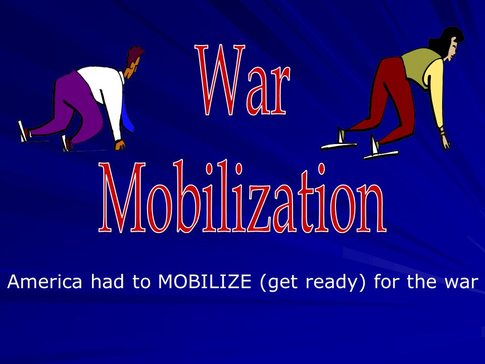 America had to MOBILIZE (get ready) for the war