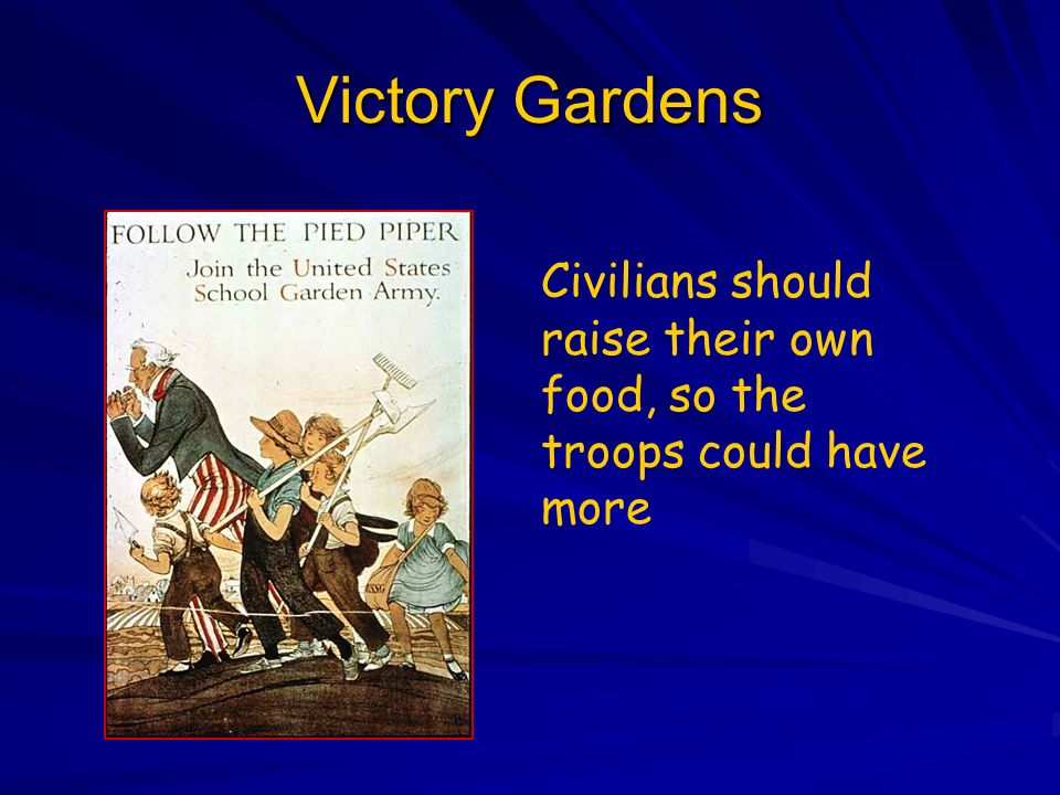 Victory Gardens Civilians should raise their own food, so the troops could have more