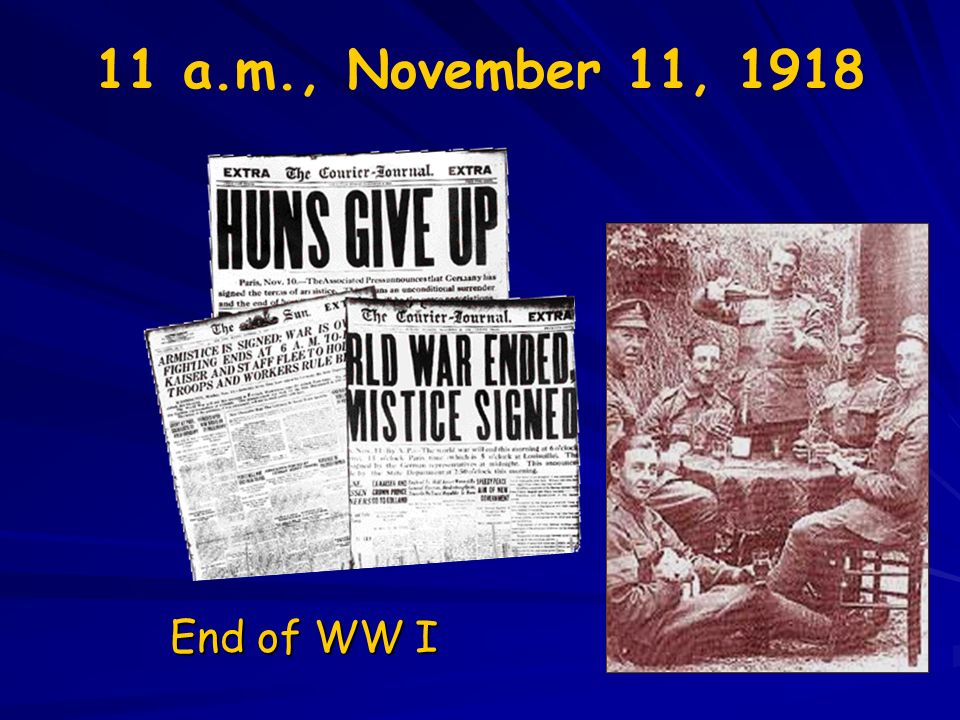 11 a.m., November 11, 1918 End of WW I