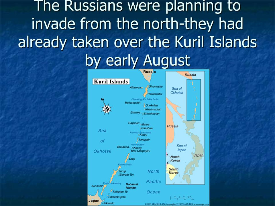The Russians were planning to invade from the north-they had already taken over the Kuril Islands by early August