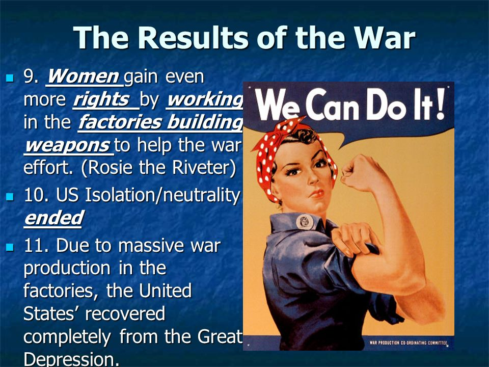 The Results of the War 9. Women gain even more rights by working in the factories building weapons to help the war effort. (Rosie the Riveter)