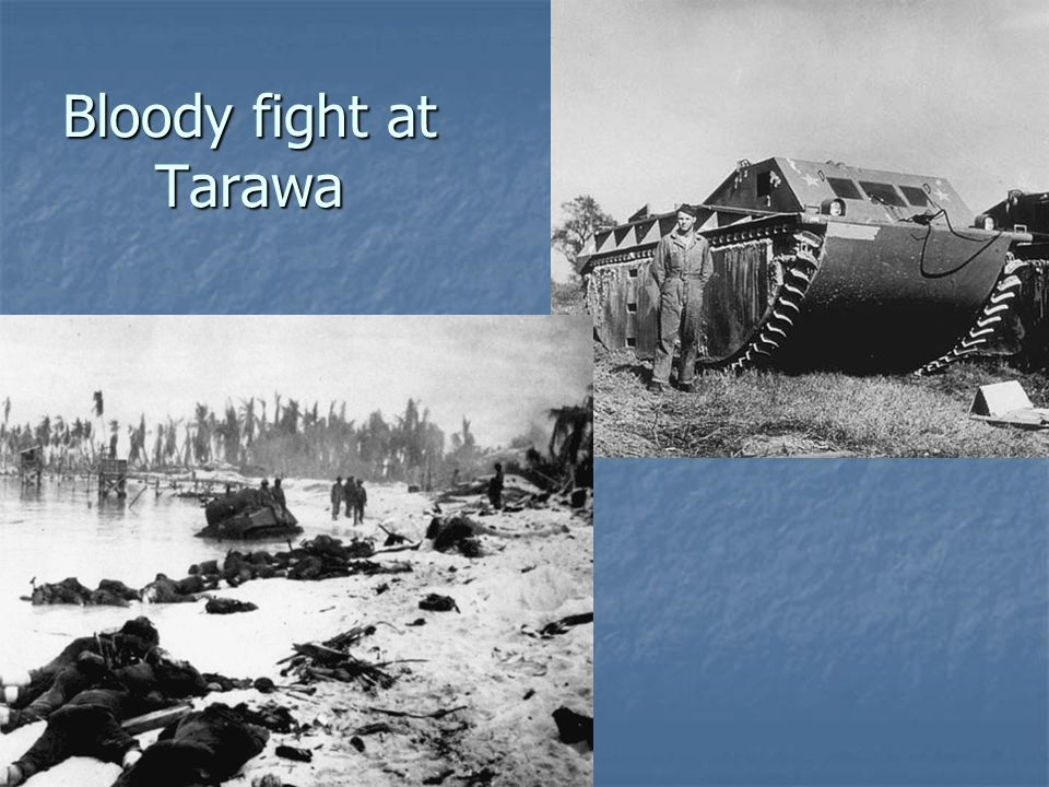 Bloody fight at Tarawa Betio island – 2 mi by <1 mi. Assault last only 4 days – close to 1,000 Marines killed, about another 2,300 wounded.