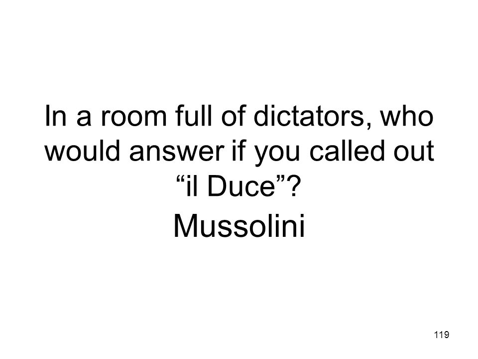 In a room full of dictators, who would answer if you called out il Duce