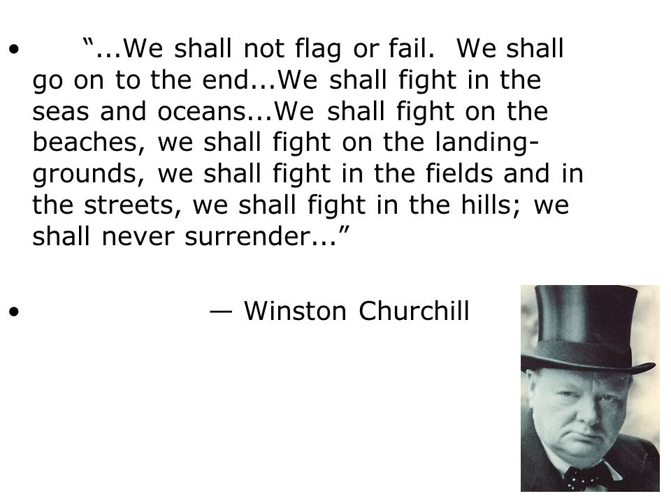 . We shall not flag or fail. We shall go on to the end