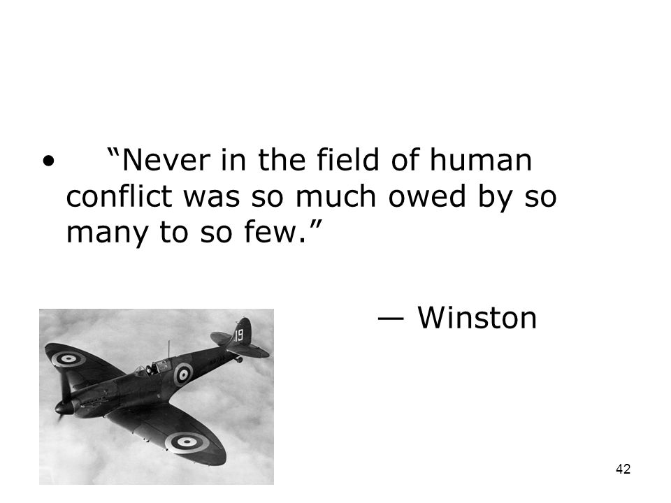 Never in the field of human conflict was so much owed by so many to so few.