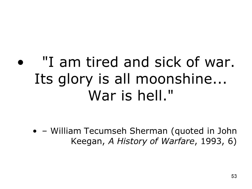 I am tired and sick of war. Its glory is all moonshine... War is hell.