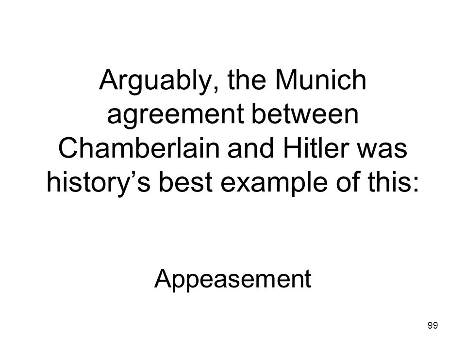 Arguably, the Munich agreement between Chamberlain and Hitler was history's best example of this: