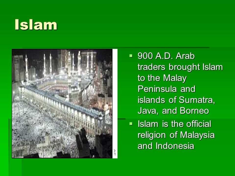 Islam 900 A.D. Arab traders brought Islam to the Malay Peninsula and islands of Sumatra, Java, and Borneo.