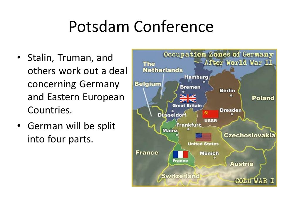 Potsdam Conference Stalin, Truman, and others work out a deal concerning Germany and Eastern European Countries.