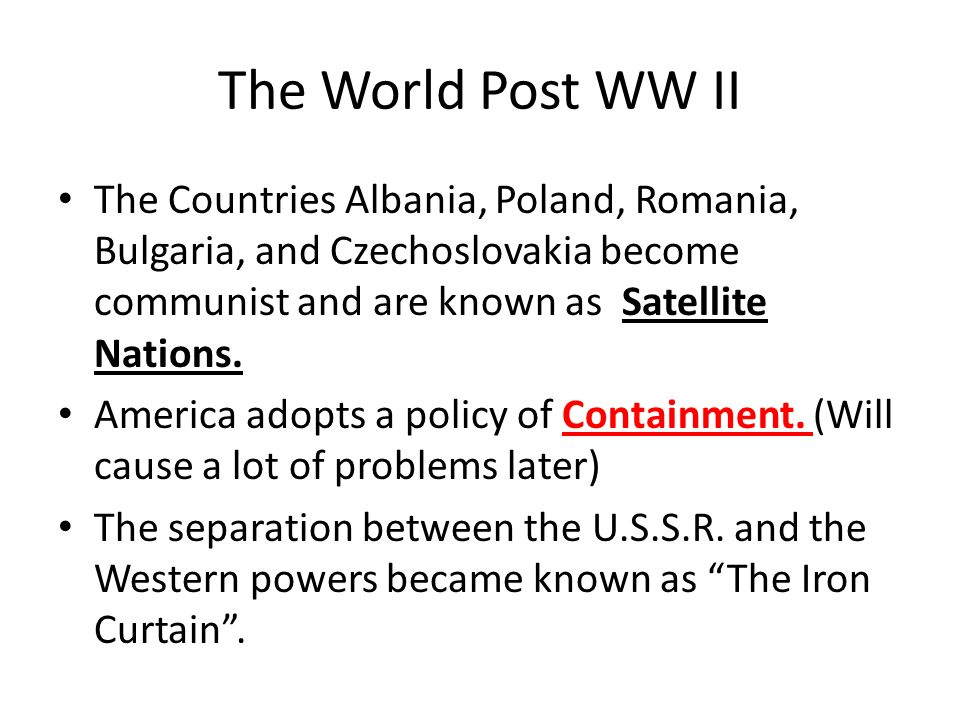 The World Post WW II The Countries Albania, Poland, Romania, Bulgaria, and Czechoslovakia become communist and are known as Satellite Nations.