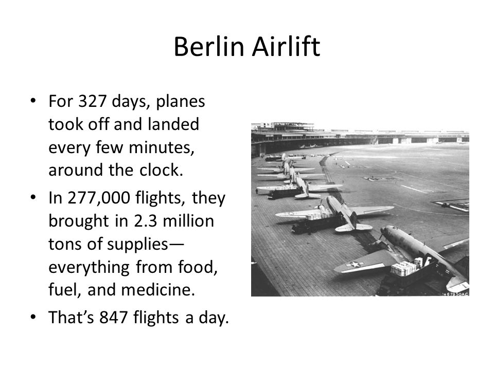 Berlin Airlift For 327 days, planes took off and landed every few minutes, around the clock.