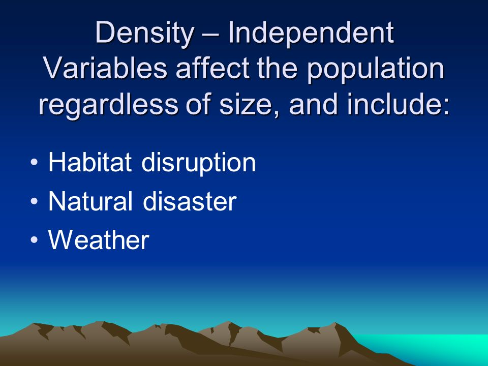 Density – Independent Variables affect the population regardless of size, and include: