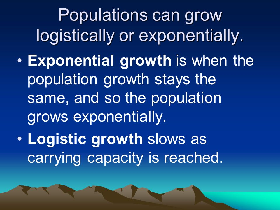 Populations can grow logistically or exponentially.