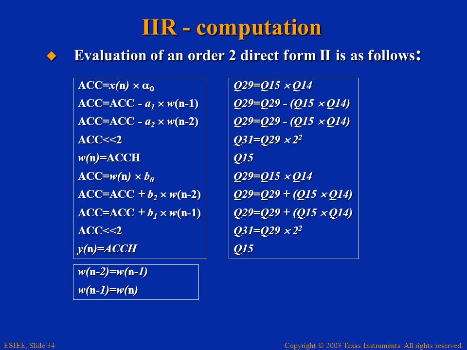 IIR - computation Evaluation of an order 2 direct form II is as follows: ACC=x(n)  a0. ACC=ACC - a1  w(n-1)