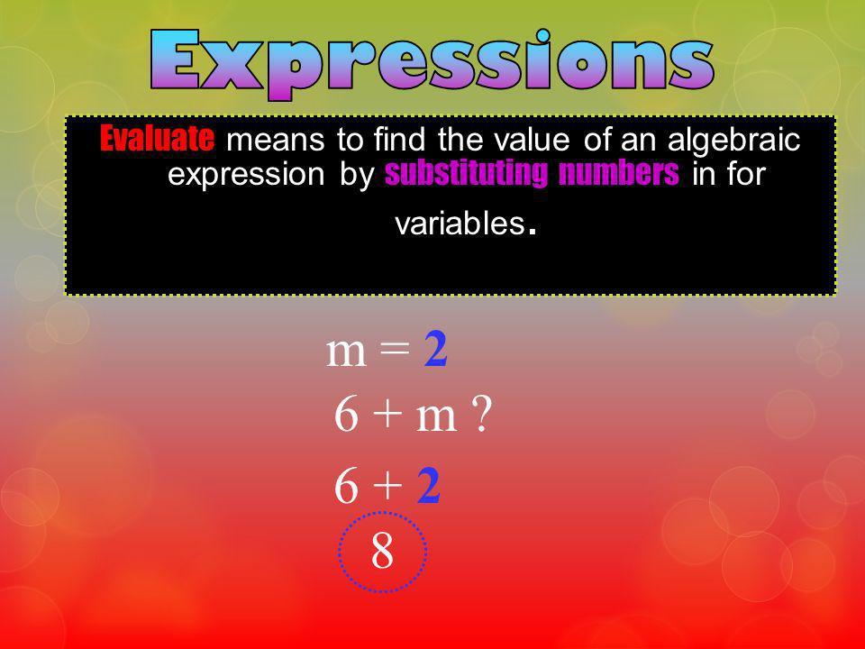 Expressions Evaluate means to find the value of an algebraic expression by substituting numbers in for variables.