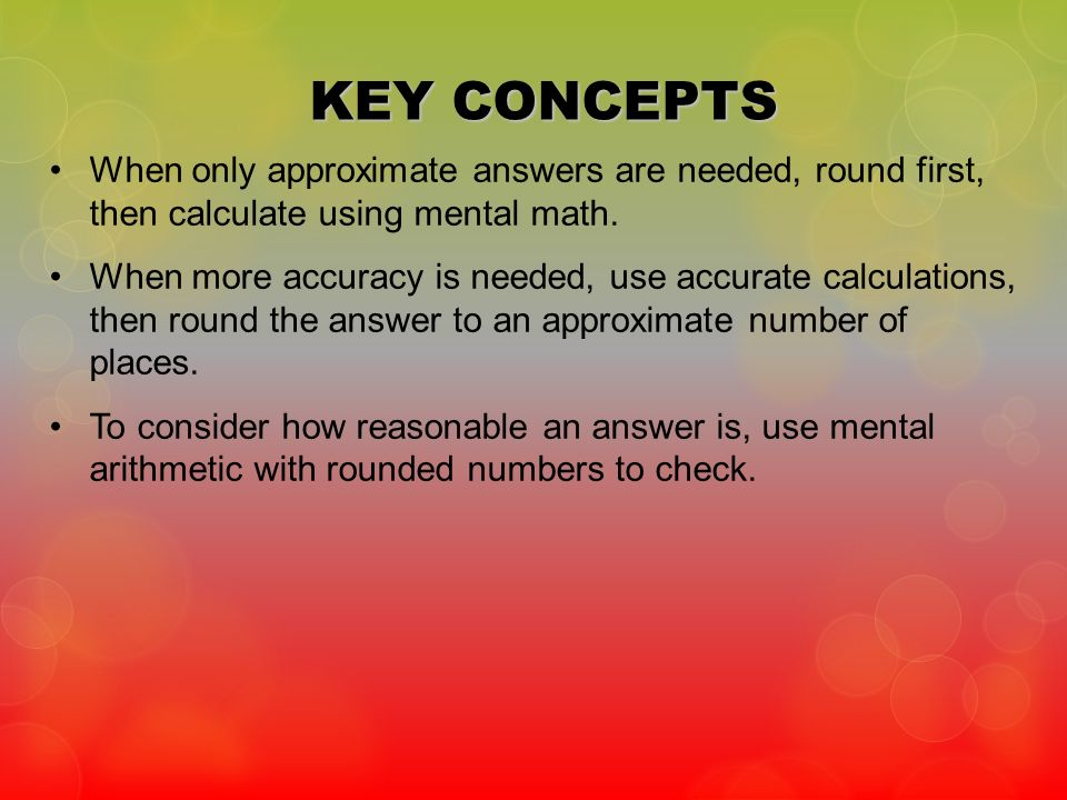 KEY CONCEPTS When only approximate answers are needed, round first, then calculate using mental math.