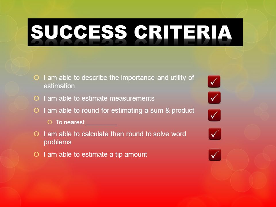 SUCCESS CRITERIA I am able to describe the importance and utility of estimation. I am able to estimate measurements.