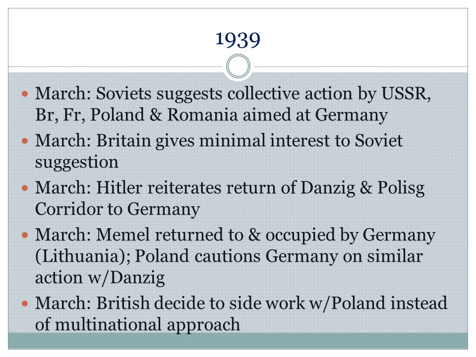 1939 March: Soviets suggests collective action by USSR, Br, Fr, Poland & Romania aimed at Germany.