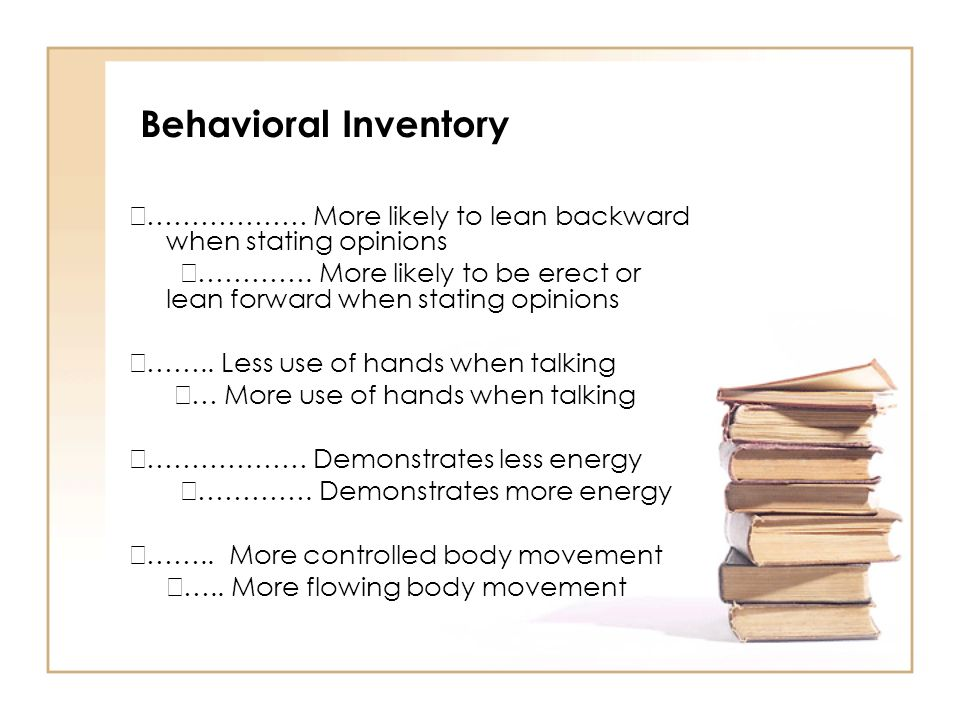 Behavioral Inventory ……………… More likely to lean backward when stating opinions.